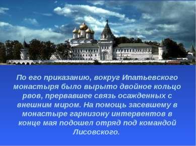 По его приказанию, вокруг Ипатьевского монастыря было вырыто двойное кольцо р...