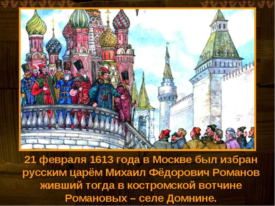 21 февраля 1613 года в Москве был избран русским царём Михаил Фёдорович Роман...