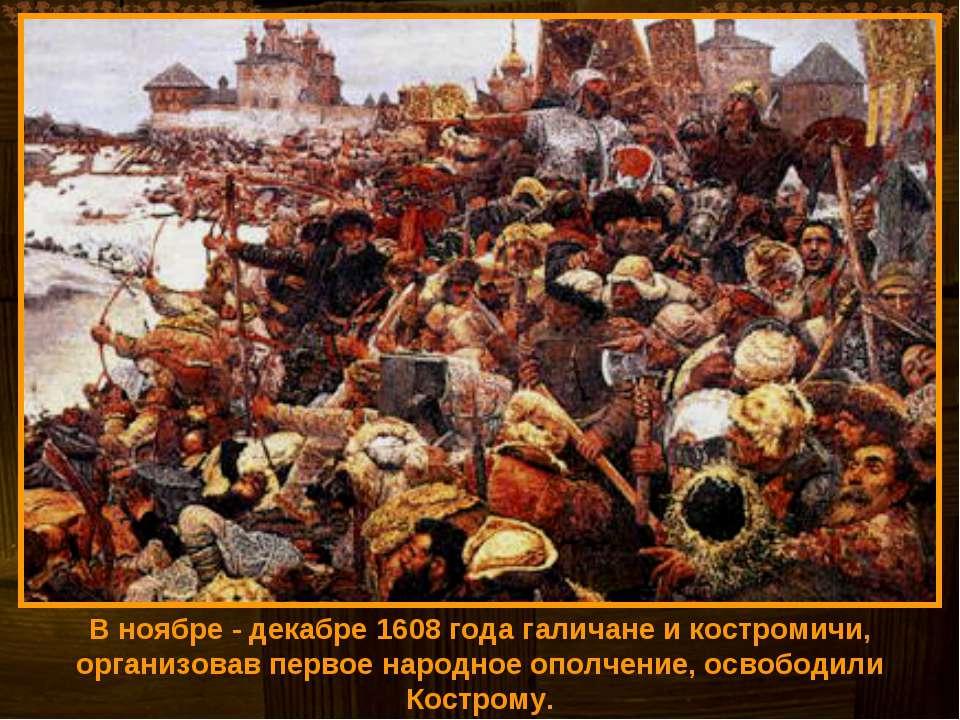 В ноябре - декабре 1608 года галичане и костромичи, организовав первое народн...