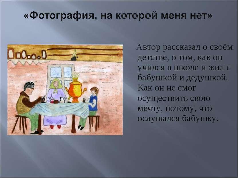 Автор рассказал о своём детстве, о том, как он учился в школе и жил с бабушко...