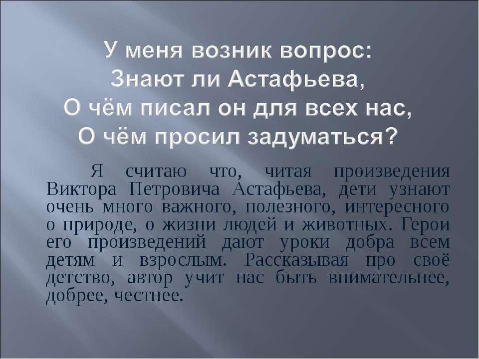 Я считаю что, читая произведения Виктора Петровича Астафьева, дети узнают оче...