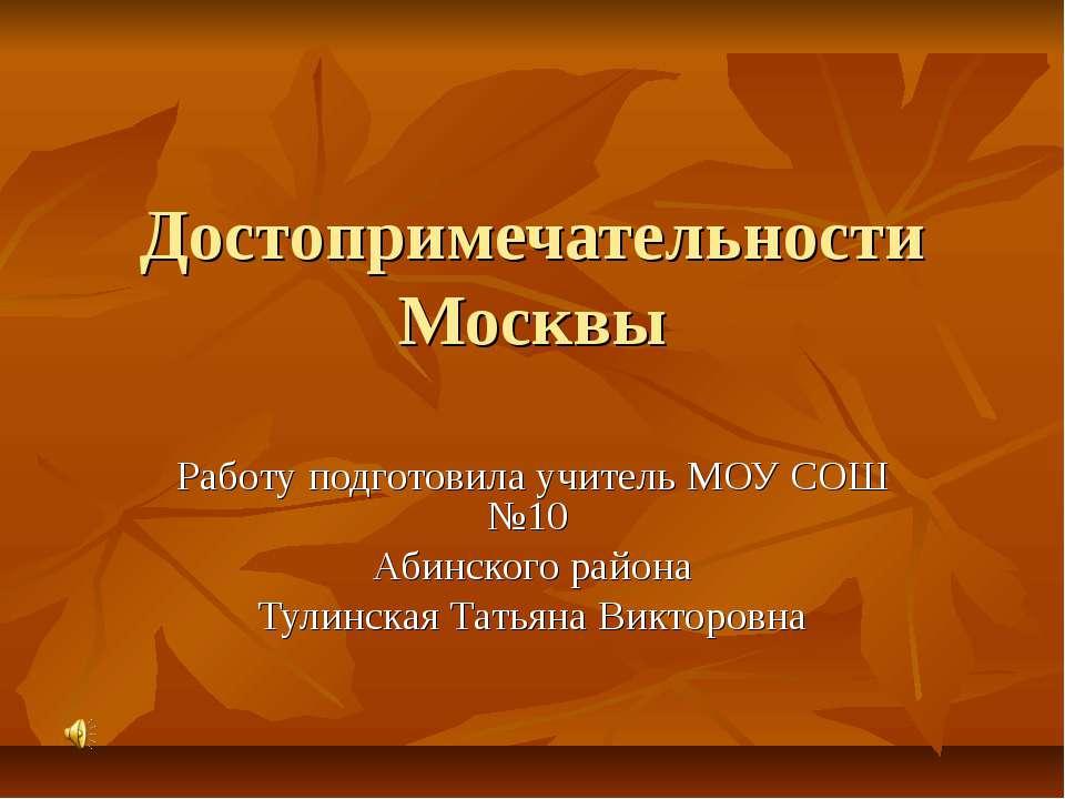 Достопримечательности Москвы Работу подготовила учитель МОУ СОШ №10 Абинского...