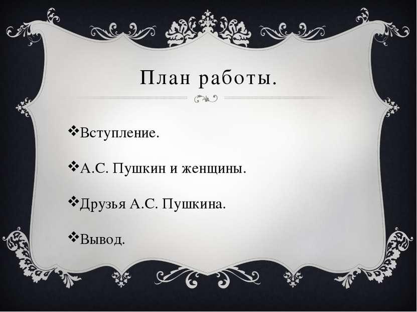 План работы. Вступление. А.С. Пушкин и женщины. Друзья А.С. Пушкина. Вывод.
