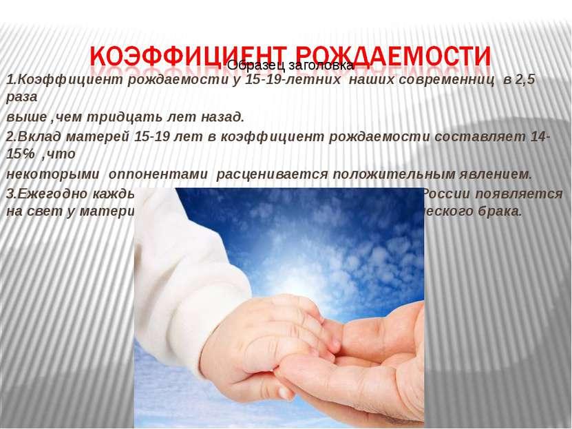 1.Коэффициент рождаемости у 15-19-летних наших современниц в 2,5 раза выше ,ч...
