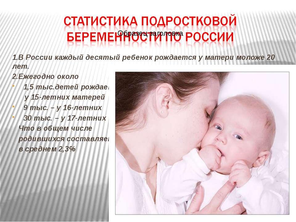 1.В России каждый десятый ребенок рождается у матери моложе 20 лет. 2.Ежегодн...