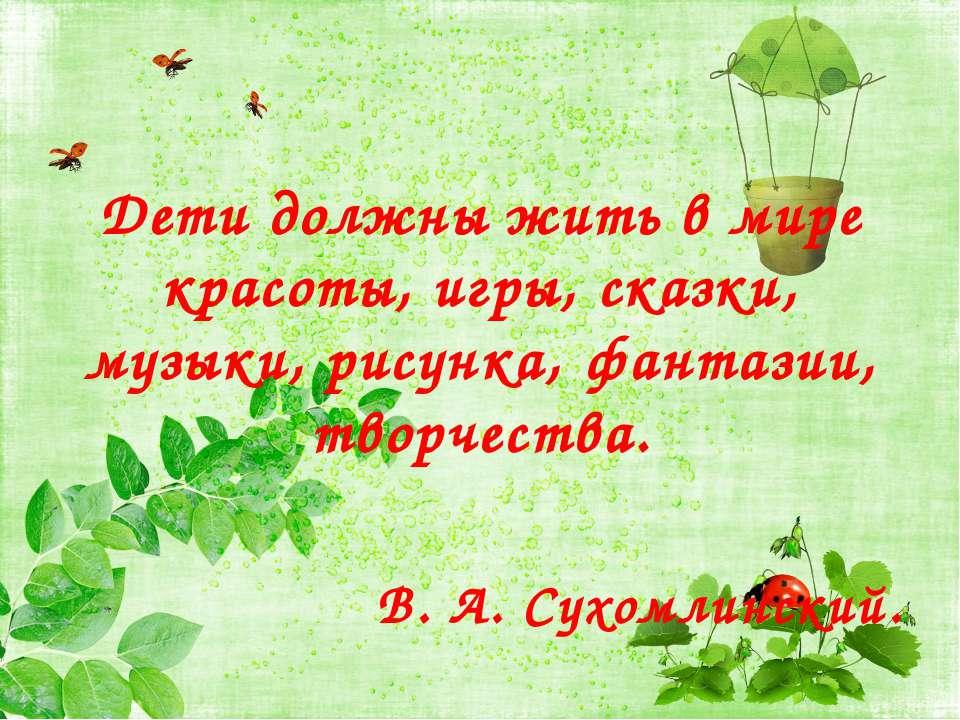 Дети должны жить в мире красоты, игры, сказки, музыки, рисунка, фантазии, тво...