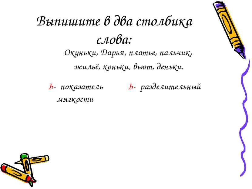 Выпишите в два столбика слова: Окуньки, Дарья, платье, пальчик, жильё, коньки...
