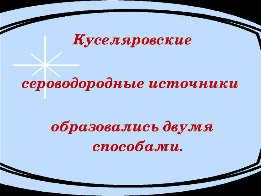 Куселяровские сероводородные источники образовались двумя способами.
