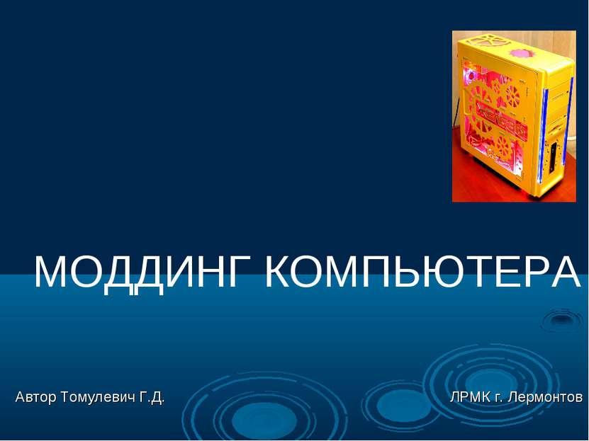 МОДДИНГ КОМПЬЮТЕРА Автор Томулевич Г.Д. ЛРМК г. Лермонтов