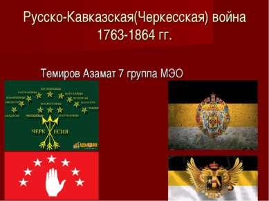 Русско-Кавказская(Черкесская) война 1763-1864 гг. Темиров Азамат 7 группа МЭО