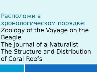 Расположи в хронологическом порядке: Zoology of the Voyage on the Beagle The ...