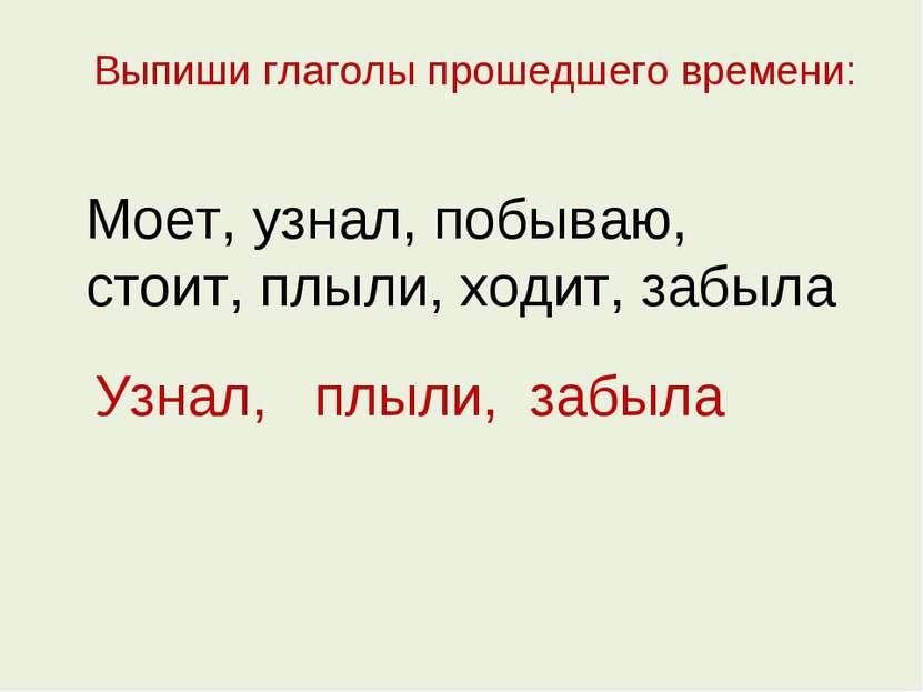 Выпиши глаголы прошедшего времени: Моет, узнал, побываю, стоит, плыли, ходит,...