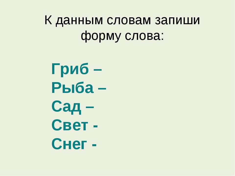 К данным словам запиши форму слова: Гриб – Рыба – Сад – Свет - Снег -