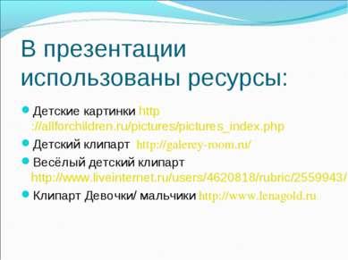 В презентации использованы ресурсы: Детские картинки http://allforchildren.ru...