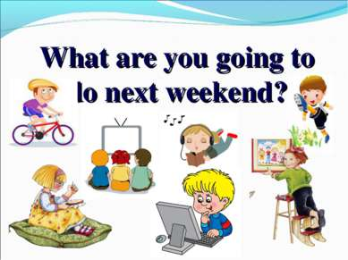 What are you going to do next weekend?