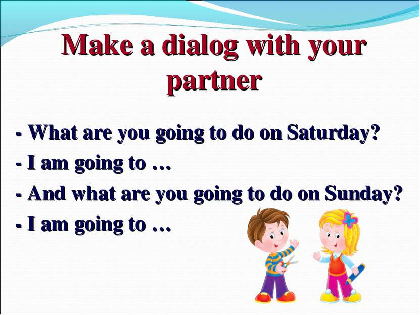 Make a dialog with your partner - What are you going to do on Saturday? - I a...