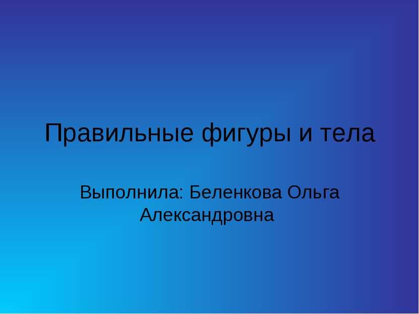 Правильные фигуры и тела Выполнила: Беленкова Ольга Александровна