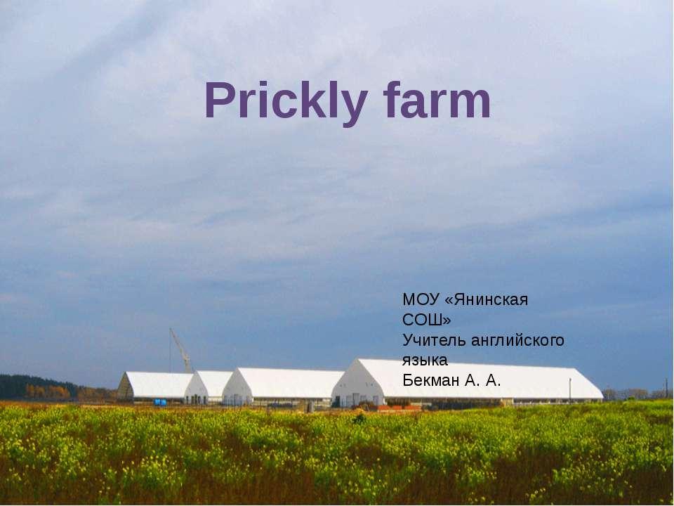 Prickly farm МОУ «Янинская СОШ» Учитель английского языка Бекман А. А.
