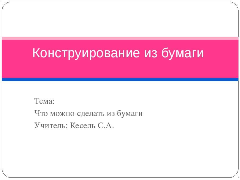 Тема: Что можно сделать из бумаги Учитель: Кесель С.А. Конструирование из бумаги