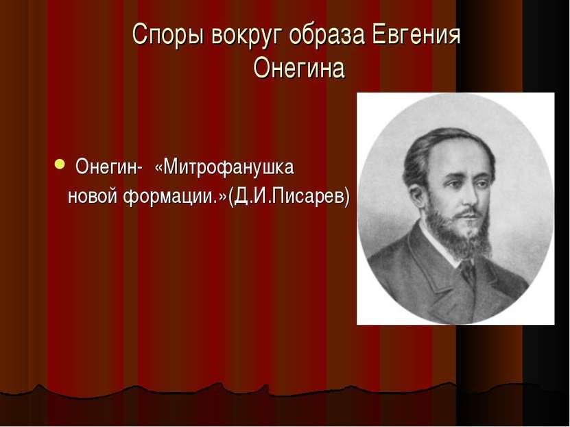 Онегин- «Митрофанушка новой формации.»(Д.И.Писарев) Споры вокруг образа Евген...