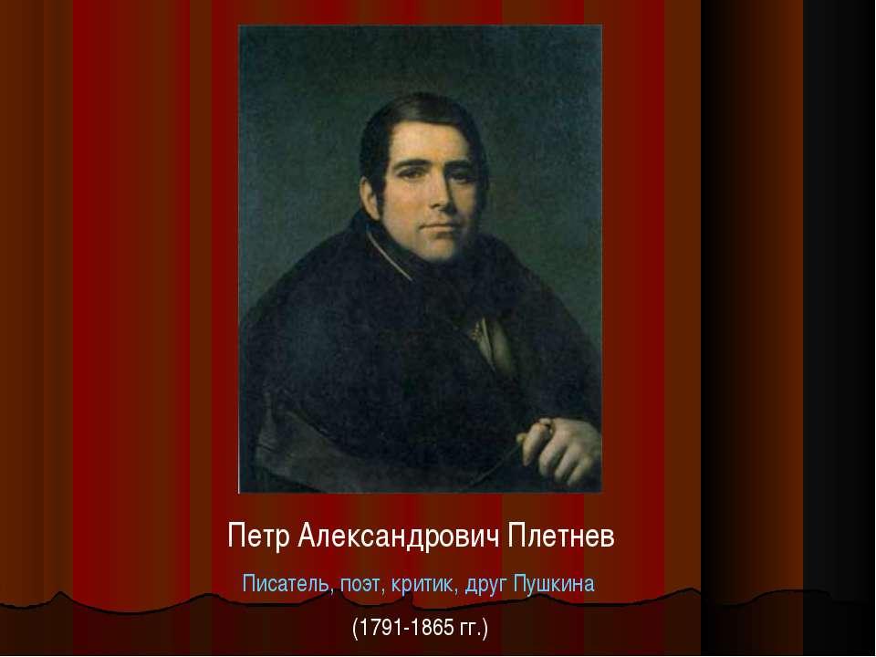 Петр Александрович Плетнев Писатель, поэт, критик, друг Пушкина (1791-1865 гг.)