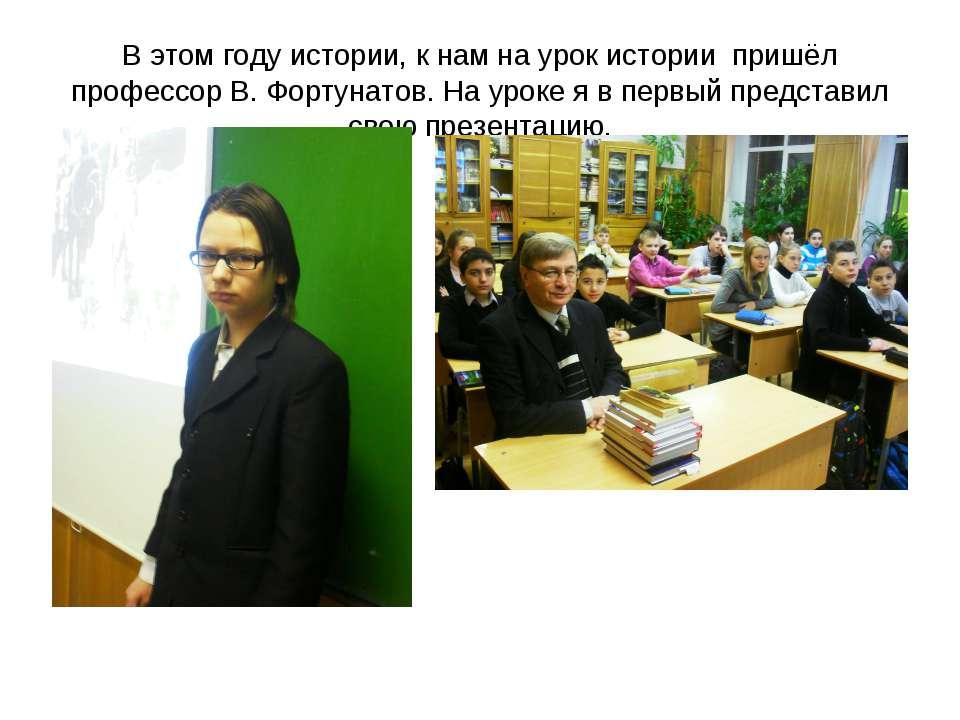 В этом году истории, к нам на урок истории пришёл профессор В. Фортунатов. На...