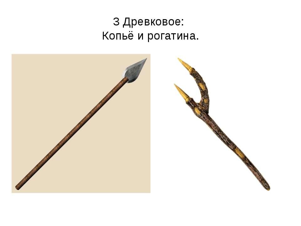 3 Древковое: Копьё и рогатина.