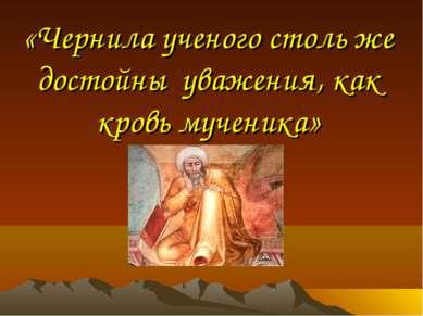 «Чернила ученого столь же достойны уважения, как кровь мученика»