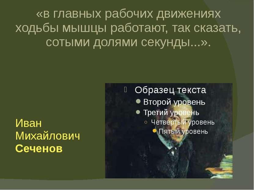 Иван Михайлович Сеченов «в главных рабочих движениях ходьбы мышцы работают, ...