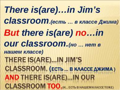 There is(are)…in Jim's classroom.(есть … в классе Джима) But there is(are) no...