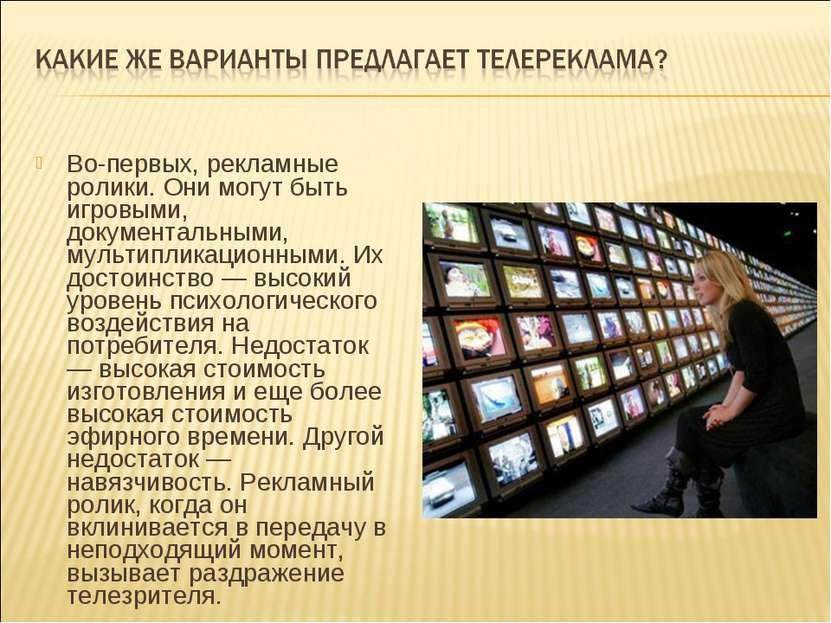 Во-первых, рекламные ролики. Они могут быть игровыми, документальными, мульти...