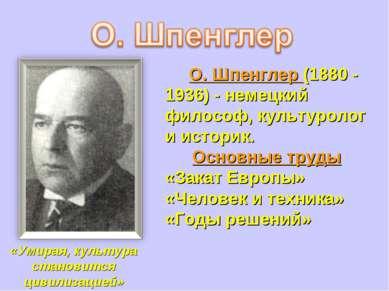 О. Шпенглер (1880 - 1936) - немецкий философ, культуролог и историк. Основные...