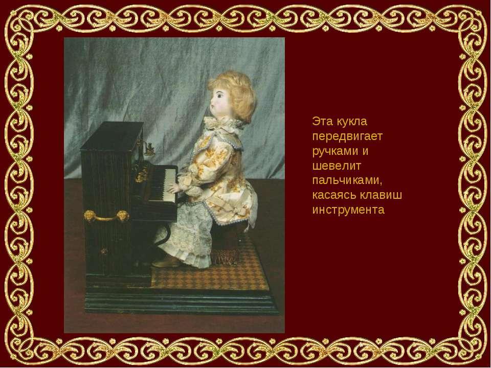 Эта кукла передвигает ручками и шевелит пальчиками, касаясь клавиш инструмента