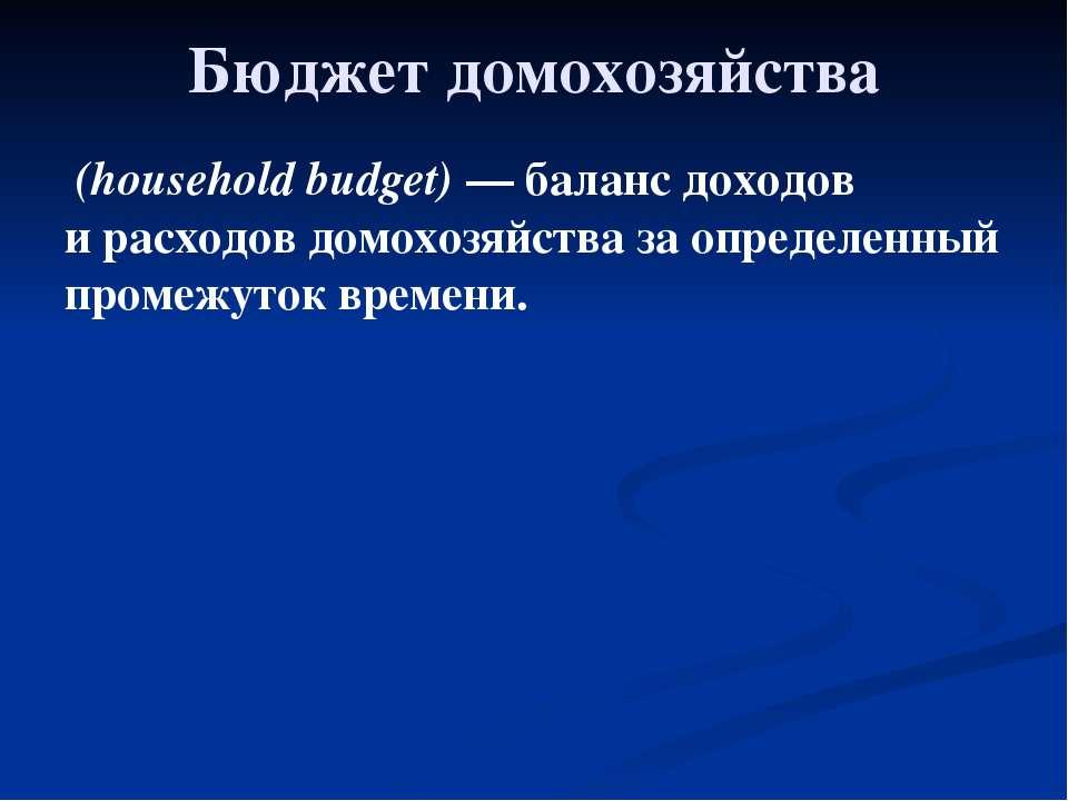 Глава 2. Экономика домохозяйства 11. Бюджет домохозяйства Бюджет домохозяйств...