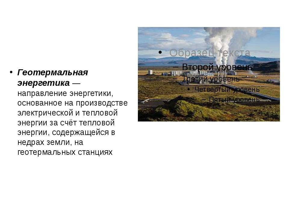 Геотермальная энергетика — направление энергетики, основанное на производстве...