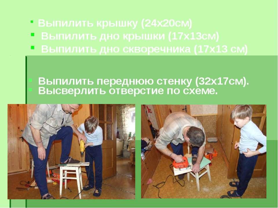Выпилить переднюю стенку (32х17см). Высверлить отверстие по схеме. Выпилить к...