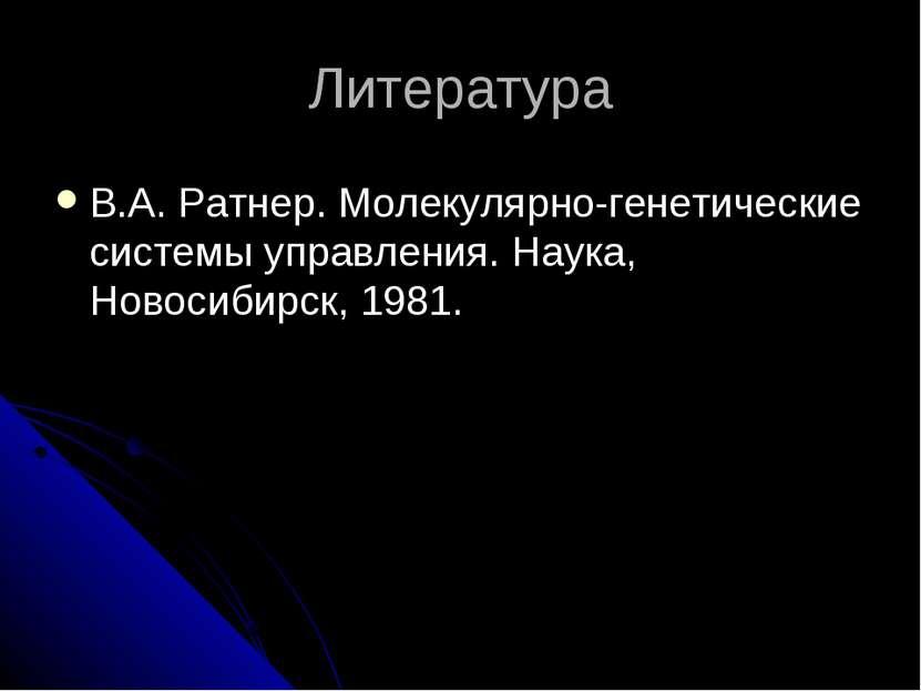 Литература В.А. Ратнер. Молекулярно-генетические системы управления. Наука, Н...