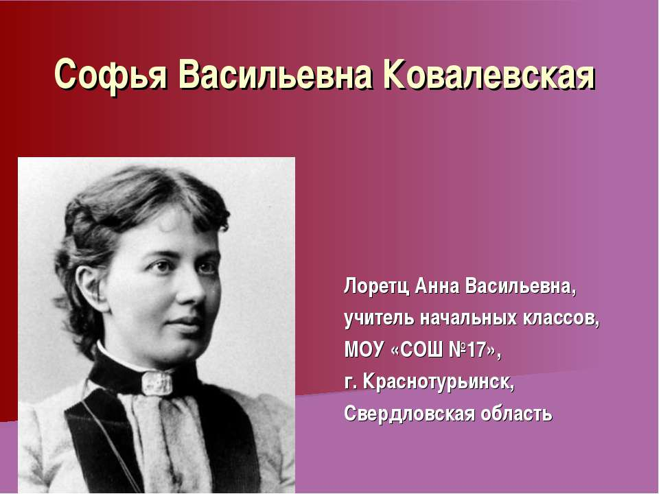 Софья Васильевна Ковалевская Лоретц Анна Васильевна, учитель начальных классо...