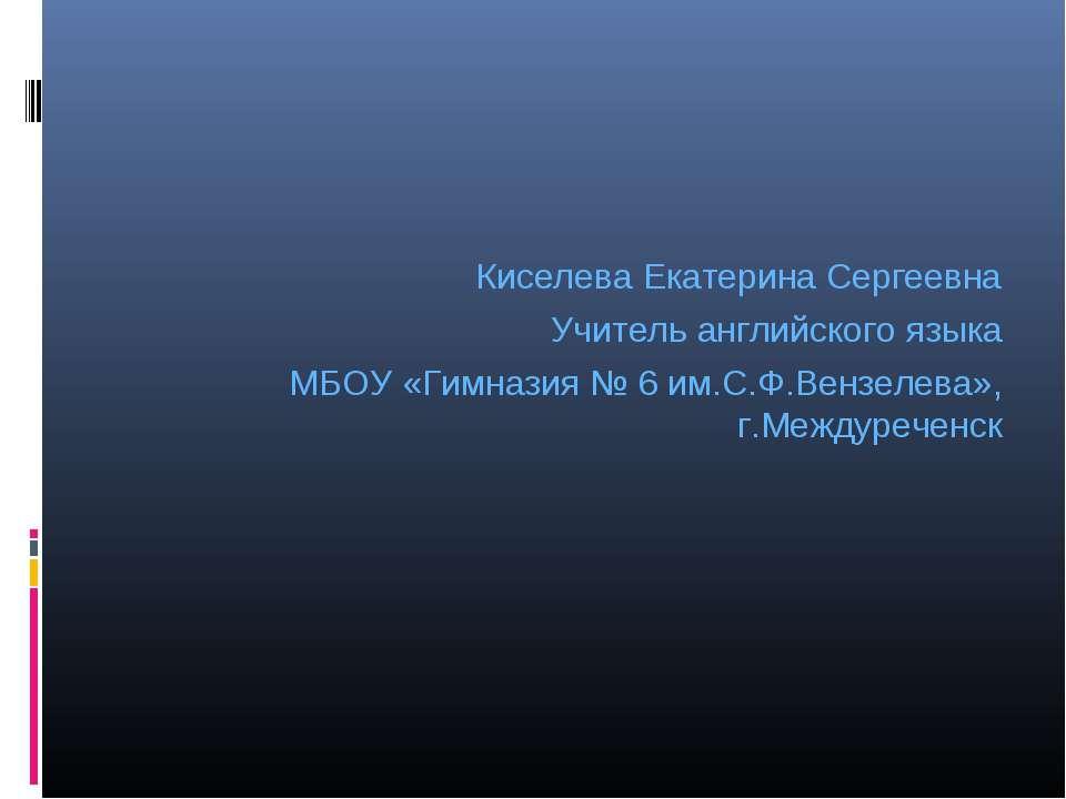 Киселева Екатерина Сергеевна Учитель английского языка МБОУ «Гимназия № 6 им....