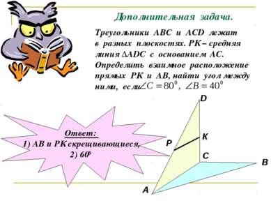 Дополнительная задача. Треугольники АВС и АСD лежат в разных плоскостях. РК –...