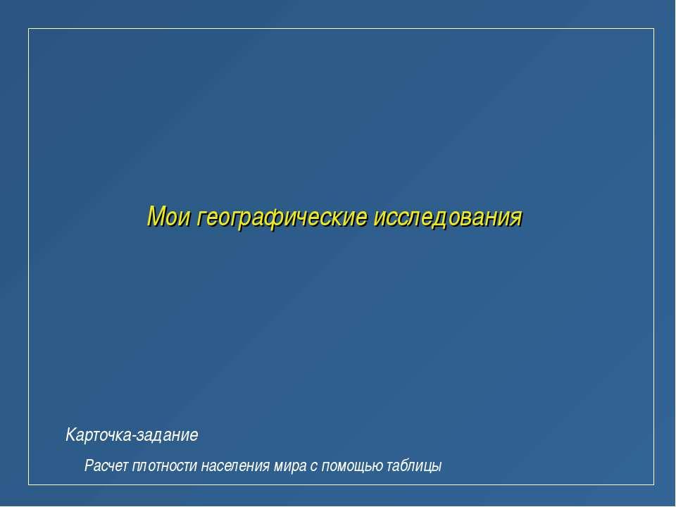 Мои географические исследования Карточка-задание Расчет плотности населения м...