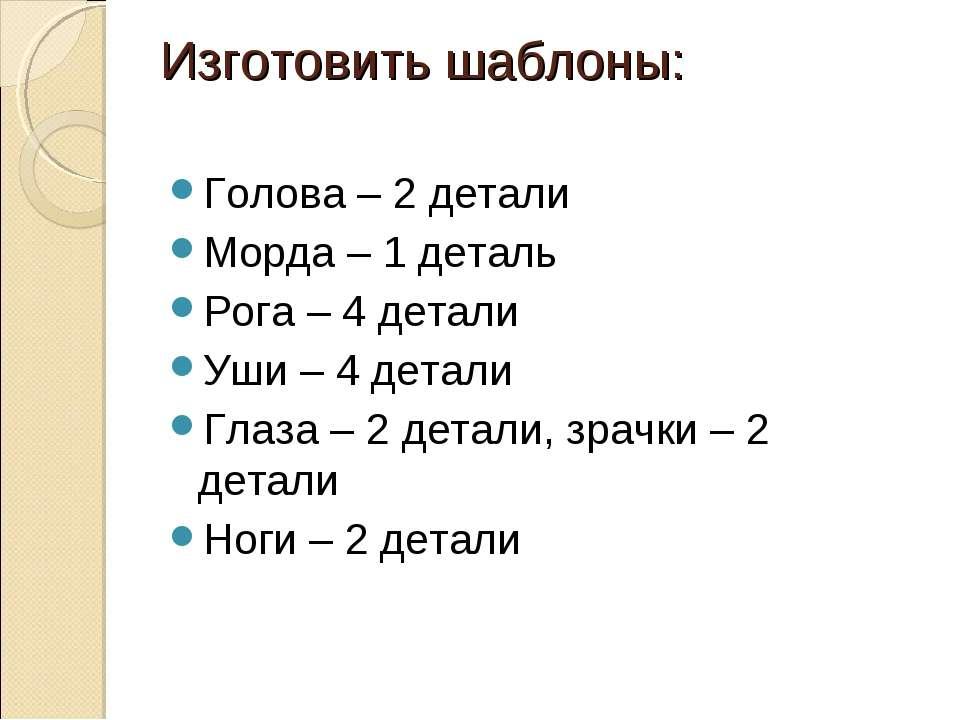 Изготовить шаблоны: Голова – 2 детали Морда – 1 деталь Рога – 4 детали Уши – ...