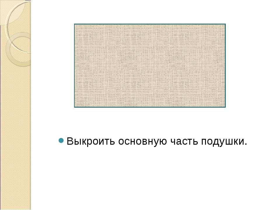 Выкроить основную часть подушки.