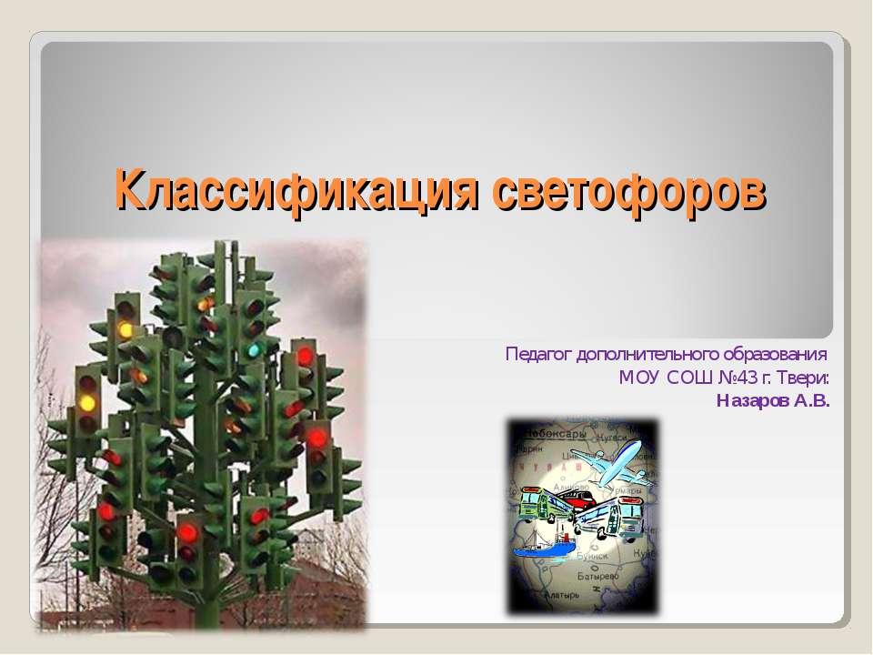 Классификация светофоров Педагог дополнительного образования МОУ СОШ №43 г. Т...