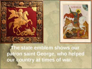 The state emblem shows our patron saint George, who helped our country at tim...