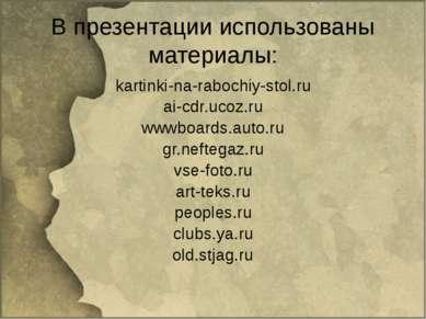 В презентации использованы материалы: kartinki-na-rabochiy-stol.ru ai-cdr.uco...