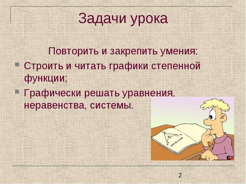 Задачи урока Повторить и закрепить умения: Строить и читать графики степенной...