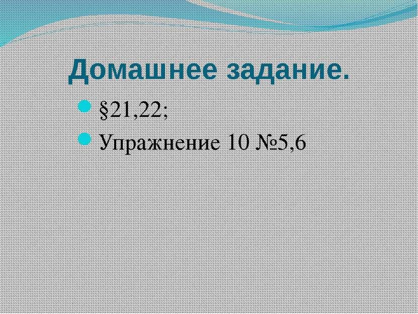Домашнее задание. §21,22; Упражнение 10 №5,6