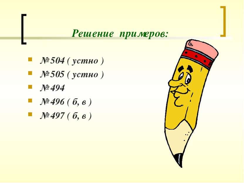 Решение примеров: № 504 ( устно ) № 505 ( устно ) № 494 № 496 ( б, в ) № 497 ...