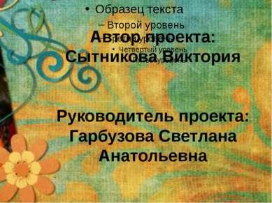 Автор проекта: Сытникова Виктория Руководитель проекта: Гарбузова Светлана Ан...